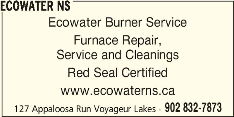 Ecowater NS (902-832-7873) - Display Ad - 902 832-7873 ECOWATER NS Ecowater Burner Service Furnace Repair, Service and Cleanings Red Seal Certified www.ecowaterns.ca 127 Appaloosa Run Voyageur Lakes -