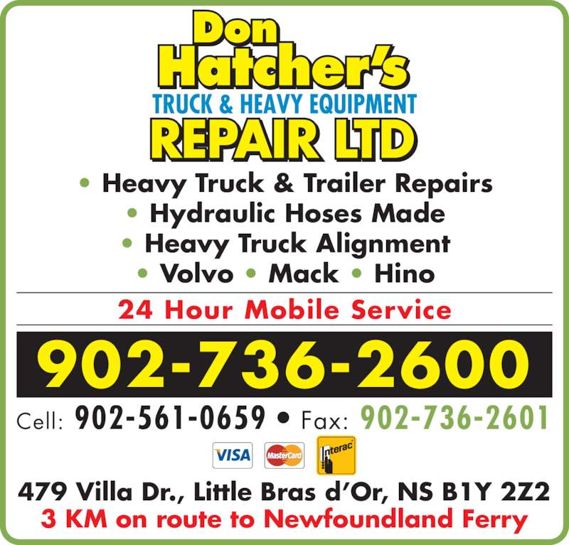Don Hatcher's Truck & Heavy Equipment Repair (902-736-2600) - Display Ad - • Heavy Truck & Trailer Repairs • Hydraulic Hoses Made • Heavy Truck Alignment • Volvo • Mack • Hino 24 Hour Mobile Service 902-736-2600 Cell: 902-561-0659 • Fax: 902-736-2601 479 Villa Dr., Little Bras d'Or, NS B1Y 2Z2 3 KM on route to Newfoundland Ferry