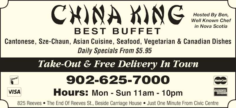 China King Family Restaurant (9026257000) - Annonce illustrée======= - B E S T  B U F F E T Hosted By Ben, Well Known Chef in Nova Scotia Take-Out & Free Delivery In Town Daily Specials From $5.95 Cantonese, Sze-Chaun, Asian Cuisine, Seafood, Vegetarian & Canadian Dishes 825 Reeves • The End Of Reeves St., Beside Carriage House • Just One Minute From Civic Centre Hours: Mon - Sun 11am - 10pm 902-625-7000