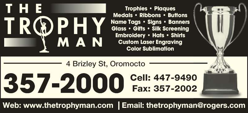 The Trophy Man (506-357-2000) - Display Ad - 357-2000 Cell: 447-9490Fax: 357-2002 T R   P H Y T H E M A N Trophies • Plaques Medals • Ribbons • Buttons Name Tags • Signs • Banners Glass • Gifts • Silk Screening Embroidery • Hats • Shirts Custom Laser Engraving Color Sublimation 4 Brizley St, Oromocto 357-2000 Cell: 447-9490Fax: 357-2002 T R   P H Y T H E M A N Trophies • Plaques Medals • Ribbons • Buttons Name Tags • Signs • Banners Glass • Gifts • Silk Screening Embroidery • Hats • Shirts Custom Laser Engraving Color Sublimation 4 Brizley St, Oromocto