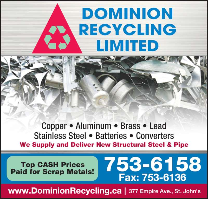 Dominion Recycling Ltd (709-753-6158) - Display Ad - 753-6158 Fax: 753-6136 www.DominionRecycling.ca 377 Empire Ave., St. John's Top CASH Prices Paid for Scrap Metals! We Supply and Deliver New Structural Steel & Pipe Copper • Aluminum • Brass • Lead Stainless Steel • Batteries • Converters