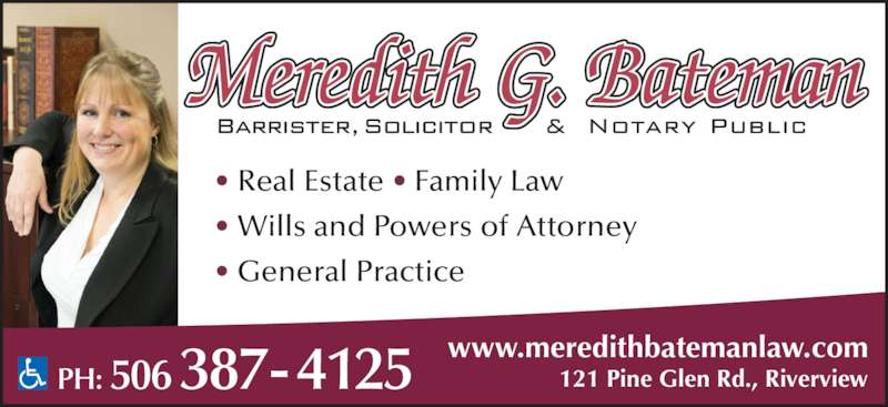 Meredith Bateman Law (5063874125) - Display Ad - 121 Pine Glen Rd., Riverview • Real Estate • Family Law www.meredithbatemanlaw.com • Wills and Powers of Attorney • General Practice  PH: 506 387-4125 Meredith G. Bateman