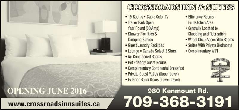 CROSSROADS INN & SUITES (709-368-3191) - Annonce illustrée======= - 709-368-3191www.crossroadsinnsuites.ca • 19 Rooms • Cable Color TV • Trailer Park Open  Year Round (30 Amp) • Shower Facilities & Dumping Station • Guest Laundry Facilities • Lounge • Canada Select 3 Stars • Air Conditioned Rooms • Pet Friendly Guest Rooms • Complimentary Continental Breakfast • Private Guest Patios (Upper Level) • Exterior Room Doors (Lower Level) • Efficiency Rooms - Full Kitchen Area • Centrally Located to  Shopping and Recreation • Wheel Chair Accessible Rooms • Suites With Private Bedrooms • Complimentary WIFI 980 Kenmount Rd. CROSSROADS INN & SUITES OPENING JUNE 2016