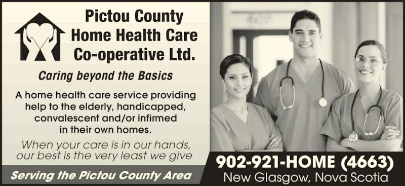 Pictou County Home Health Care Co-operative Ltd (902-921-4663) - Display Ad - our best is the very least we give Caring beyond the Basics A home health care service providing help to the elderly, handicapped, convalescent and/or infirmed in their own homes. New Glasgow, Nova Scotia 902-921-HOME (4663) Serving the Pictou County Area When your care is in our hands,