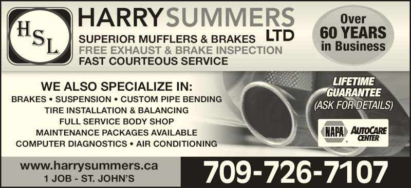 Harry Summers Ltd (709-726-7107) - Display Ad - SUPERIOR MUFFLERS & BRAKES FREE EXHAUST & BRAKE INSPECTION FAST COURTEOUS SERVICE Over 60 YEARS in Business LIFETIME GUARANTEE (ASK FOR DETAILS) 709-726-7107www.harrysummers.ca1 JOB - ST. JOHN'S WE ALSO SPECIALIZE IN: BRAKES • SUSPENSION • CUSTOM PIPE BENDING TIRE INSTALLATION & BALANCING FULL SERVICE BODY SHOP MAINTENANCE PACKAGES AVAILABLE COMPUTER DIAGNOSTICS • AIR CONDITIONING
