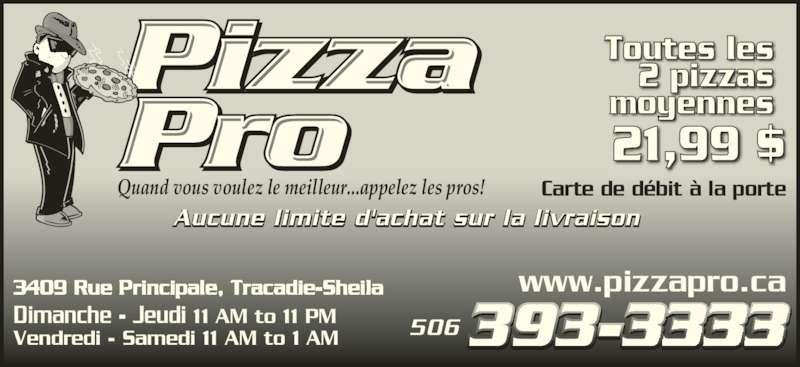 Pizza Pro (5063933333) - Display Ad - Vendredi - Samedi 11 AM to 1 AM  Carte de débit à la porte Toutes les 2 pizzas moyennes 21,99 $ www.pizzapro.ca3409 Rue Principale, Tracadie-Sheila  Quand vous voulez le meilleur...appelez les pros! Aucune limite d'achat sur la livraison 506 Dimanche - Jeudi 11 AM to 11 PM