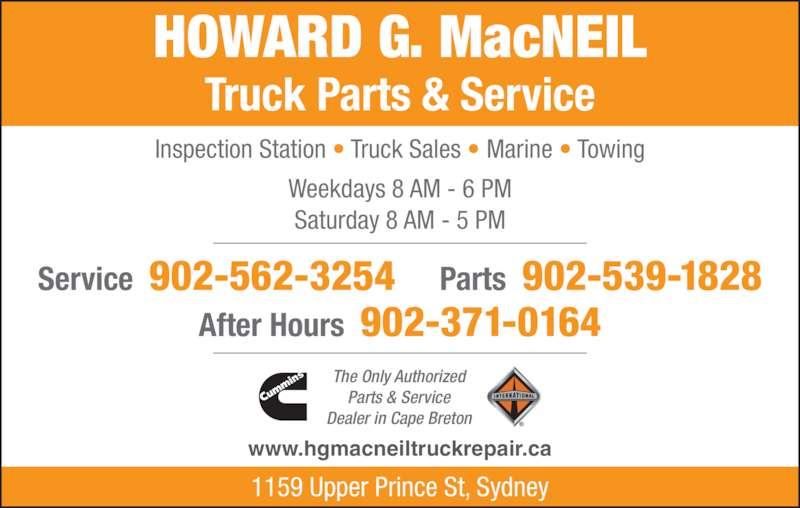 H G MacNeil Truck Parts & Service Ltd (902-562-3254) - Display Ad - After Hours  902-371-0164 Inspection Station • Truck Sales • Marine • Towing Weekdays 8 AM - 6 PM Saturday 8 AM - 5 PM HOWARD G. MacNEIL Truck Parts & Service The Only Authorized Parts & Service Dealer in Cape Breton Service  902-562-3254 Parts  902-539-1828 1159 Upper Prince St, Sydney www.hgmacneiltruckrepair.ca