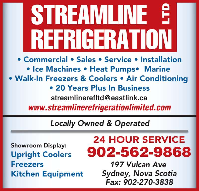 Streamline Refrigeration Ltd (902-562-9868) - Display Ad - 197 Vulcan Ave  Sydney, Nova Scotia Fax: 902-270-3838 Locally Owned & Operated 24 HOUR SERVICE Showroom Display: Upright Coolers Freezers Kitchen Equipment 902-562-9868 www.streamlinerefrigerationlimited.com • Commercial • Sales • Service • Installation • Ice Machines • Heat Pumps•  Marine  • Walk-In Freezers & Coolers • Air Conditioning  • 20 Years Plus In Business