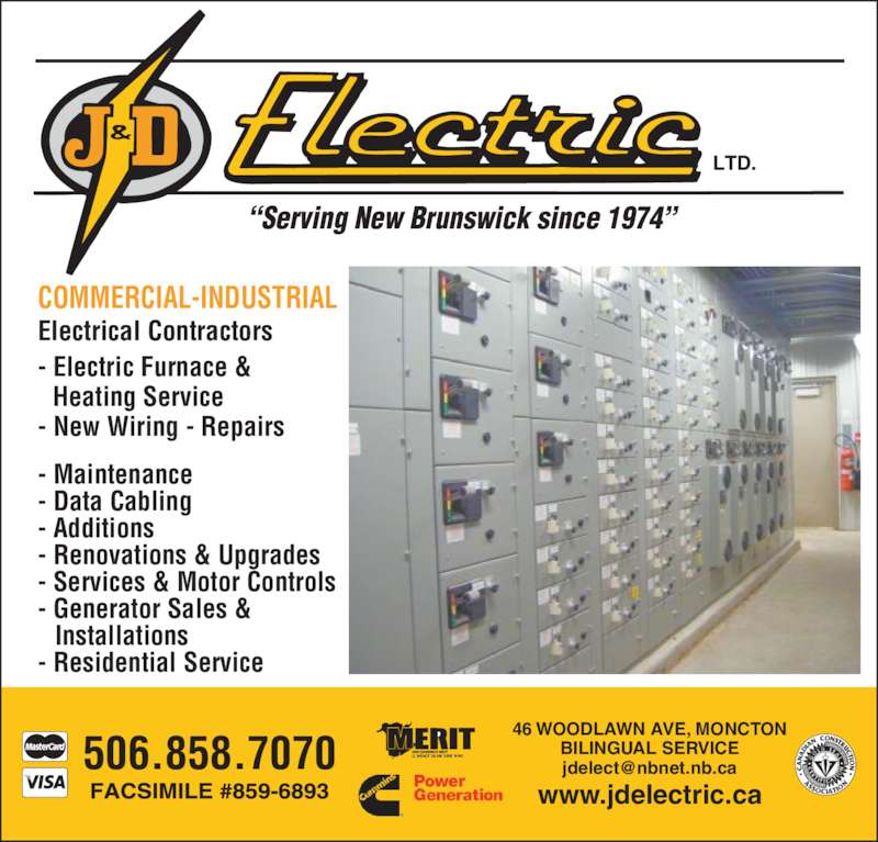 "J & D Electric Ltd (506-858-7070) - Display Ad - - Maintenance  - Data Cabling - Additions  46 WOODLAWN AVE, MONCTON BILINGUAL SERVICE 506.858.7070 ""Serving New Brunswick since 1974"" COMMERCIAL-INDUSTRIAL Electrical Contractors - Electric Furnace &  Heating Service www.jdelectric.ca - New Wiring - Repairs - Renovations & Upgrades - Services & Motor Controls - Generator Sales &   Installations - Residential Service"