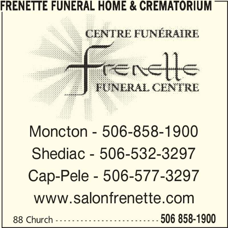Frenette Funeral Home Ltd (5068581900) - Display Ad - 88 Church - - - - - - - - - - - - - - - - - - - - - - - - - 506 858-1900 Moncton - 506-858-1900 Shediac - 506-532-3297 Cap-Pele - 506-577-3297 www.salonfrenette.com FRENETTE FUNERAL HOME & CREMATORIUM