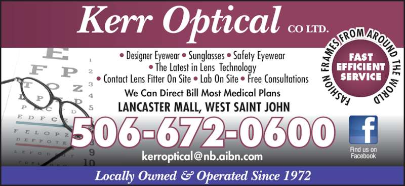 Kerr Optical Co Ltd (506-672-0600) - Display Ad - Locally Owned & Operated Since 1972 FAS HI N  FR AM ES  FROM AROUND TH E  ORLD Kerr Optical CO LTD. FAST EFFICIENT SERVICE  LANCASTER MALL, WEST SAINT JOHN We Can Direct Bill Most Medical Plans • Designer Eyewear • Sunglasses • Safety Eyewear • The Latest in Lens Technology Facebook • Contact Lens Fitter On Site • Lab On Site • Free Consultations 506-672-0600 Find us on