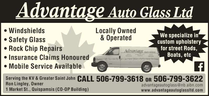 Advantage Auto Glass (506-849-8446) - Display Ad - • Windshields • Safety Glass • Rock Chip Repairs • Insurance Claims Honoured • Mobile Service Available Serving the KV & Greater Saint John Ron Lingley, Owner 1 Market St., Quispamsis (CO-OP Building) www.advantageautoglassltd.com CALL 506-799-3618 OR 506-799-3622 Advantage Auto Glass Ltd Locally Owned & Operated We specialize incustom upholstery for street Rods, Boats, etc