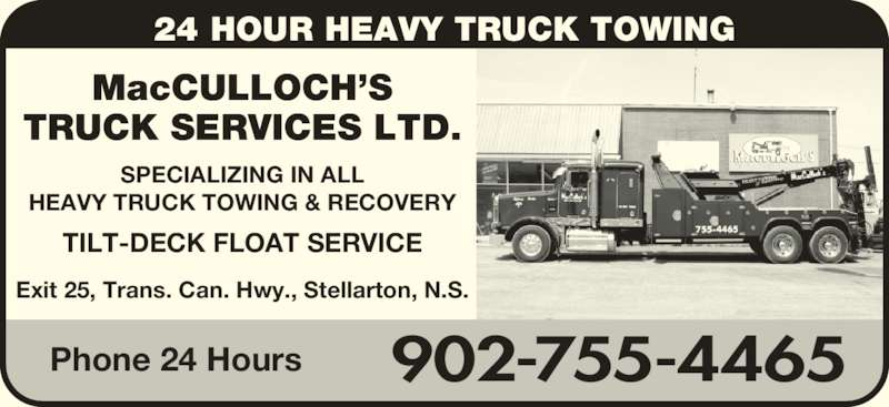 MacCulloch's Truck Services (902-755-4465) - Display Ad - 24 HOUR HEAVY TRUCK TOWING MacCULLOCH'S TRUCK SERVICES LTD. SPECIALIZING IN ALL HEAVY TRUCK TOWING & RECOVERY TILT-DECK FLOAT SERVICE 902-755-4465Phone 24 Hours Exit 25, Trans. Can. Hwy., Stellarton, N.S.
