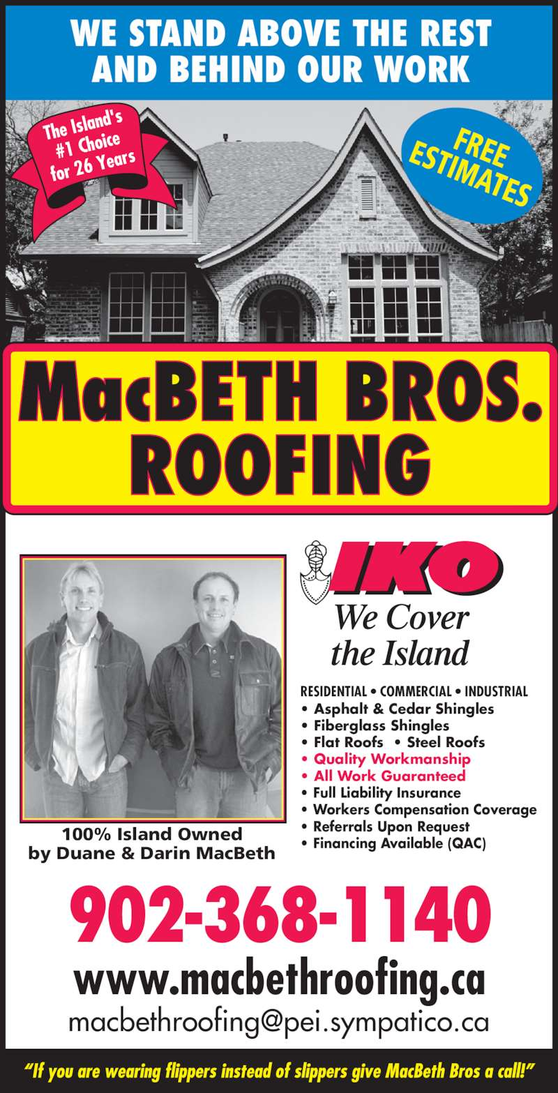 MacBeth Bros Roofing (902-368-1140) - Display Ad - WE STAND ABOVE THE REST AND BEHIND OUR WORK FREEESTIMATES • Asphalt & Cedar Shingles • Fiberglass Shingles • Flat Roofs  • Steel Roofs • Quality Workmanship • All Work Guaranteed • Full Liability Insurance • Workers Compensation Coverage • Referrals Upon Request • Financing Available (QAC) RESIDENTIAL • COMMERCIAL • INDUSTRIAL 100% Island Owned by Duane & Darin MacBeth 902-368-1140 www.macbethroofing.ca The Isla nd's #1 Choi ce for 26 Y ears