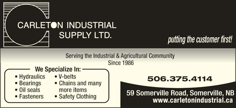 Carleton Industrial Supply Ltd (506-375-4114) - Display Ad - putting the customer first!  Serving the Industrial & Agricultural Community  Since 1986 We Specialize In: • Hydraulics • Bearings • Oil seals • Fasteners • V-belts • Chains and many    more items • Safety Clothing 506.375.4114 59 Somerville Road, Somerville, NB www.carletonindustrial.ca