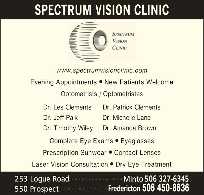 Spectrum Vision Clinic (5064508636) - Display Ad - SPECTRUM VISION CLINIC 550 Prospect Fredericton 506 450-8636- - - - - - - - - - - - - 253 Logue Road 506 327-6345- - - - - - - - - - - - - - - Minto www.spectrumvisionclinic.com Evening Appointments • New Patients Welcome Optometrists / Optometristes Complete Eye Exams • Eyeglasses Prescription Sunwear • Contact Lenses Laser Vision Consultation • Dry Eye Treatment Dr. Les Clements      Dr. Patrick Clements Dr. Jeff Palk            Dr. Michelle Lane Dr. Timothy Wiley     Dr. Amanda Brown