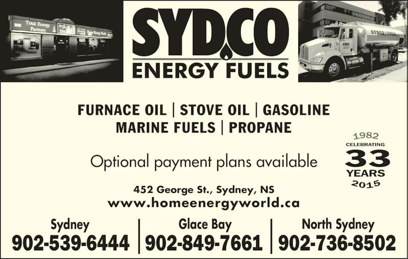 Sydco Fuels Limited (902-539-6444) - Display Ad - FURNACE OIL | STOVE OIL | GASOLINE MARINE FUELS | PROPANE 452 George St., Sydney, NS Optional payment plans available 33 www.homeenergyworld.ca Glace Bay North SydneySydney 902-539-6444 902-849-7661 902-736-8502 2015