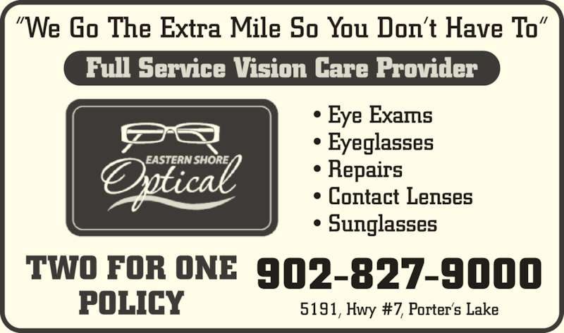 """Eastern Shore Optical (902-827-9000) - Display Ad - • Eye Exams • Eyeglasses • Contact Lenses • Repairs """"We Go The Extra Mile So You Don't Have To"""" • Sunglasses 5191, Hwy #7, Porter's Lake TWO FOR ONE POLICY Full Service Vision Care Provider 902-827-9000"""