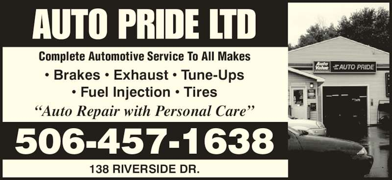 "Auto Pride Ltd (506-457-1638) - Display Ad - AUTO PRIDE LTD Complete Automotive Service To All Makes ""Auto Repair with Personal Care"" 506-457-1638 138 RIVERSIDE DR. • Brakes • Exhaust • Tune-Ups • Fuel Injection • Tires"