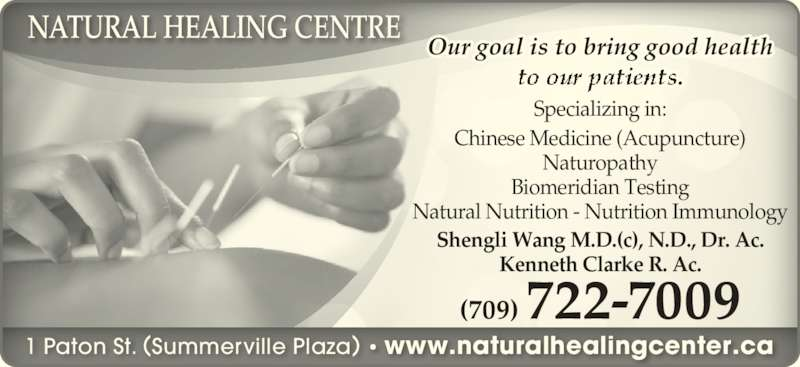 Natural Healing Centre (709-722-7009) - Display Ad - 1 Paton St. (Summerville Plaza) • www.naturalhealingcenter.ca (709) 722-7009 Shengli Wang M.D.(c), N.D., Dr. Ac. Kenneth Clarke R. Ac. Specializing in: Chinese Medicine (Acupuncture) Naturopathy Biomeridian Testing Natural Nutrition - Nutrition Immunology Our goal is to bring good health