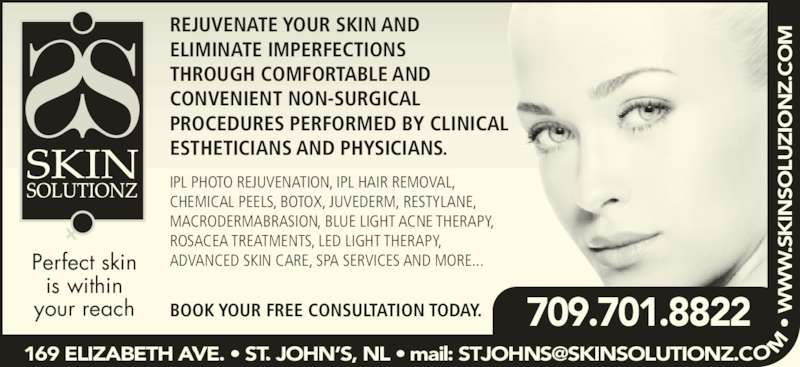 Skin Solutionz (7097380088) - Display Ad - REJUVENATE YOUR SKIN AND ELIMINATE IMPERFECTIONS THROUGH COMFORTABLE AND CONVENIENT NON-SURGICAL PROCEDURES PERFORMED BY CLINICAL ESTHETICIANS AND PHYSICIANS. IPL PHOTO REJUVENATION, IPL HAIR REMOVAL, CHEMICAL PEELS, BOTOX, JUVEDERM, RESTYLANE, MACRODERMABRASION, BLUE LIGHT ACNE THERAPY, ROSACEA TREATMENTS, LED LIGHT THERAPY, ADVANCED SKIN CARE, SPA SERVICES AND MORE... BOOK YOUR FREE CONSULTATION TODAY. Perfect skin is within your reach 709.701.8822  • .S IN SO LU IO .C WW WW WW SO LU IO .C CC SK IN