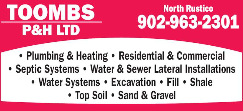 Toombs Plumbing&Heating Ltd (902-963-2301) - Display Ad - TOOMBS P&H LTD • Plumbing & Heating • Residential & Commercial • Septic Systems • Water & Sewer Lateral Installations • Water Systems • Excavation • Fill • Shale • Top Soil • Sand & Gravel North Rustico 902-963-2301