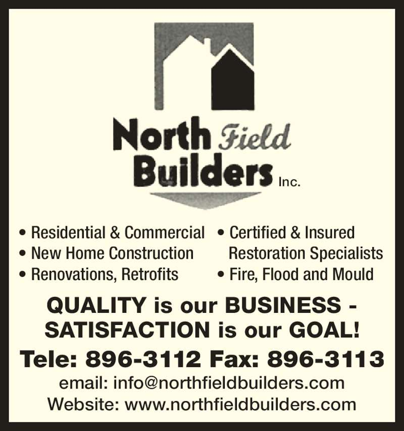 Northfield Builders Inc (709-896-3112) - Display Ad - Tele: 896-3112 Fax: 896-3113 Website: www.northfieldbuilders.com Inc. • Residential & Commercial • New Home Construction • Renovations, Retrofits QUALITY is our BUSINESS - SATISFACTION is our GOAL! • Certified & Insured  Restoration Specialists • Fire, Flood and Mould