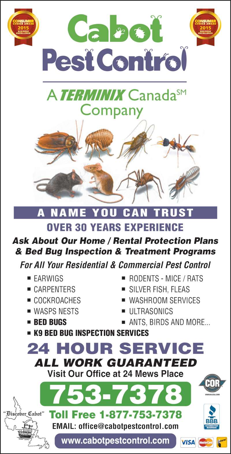 Cabot Pest Control (709-753-7378) - Display Ad - ALL WORK GUARANTEED www.cabotpestcontrol.com Visit Our Office at 24 Mews Place 24 HOUR SERVICE For All Your Residential & Commercial Pest Control CARPENTERS COCKROACHES WASPS NESTS BED BUGS K9 BED BUG INSPECTION SERVICES RODENTS - MICE / RATS SILVER FISH, FLEAS WASHROOM SERVICES ULTRASONICS ANTS, BIRDS AND MORE... Toll Free 1-877-753-7378 A NAME YOU CAN TRUST Ask About Our Home / Rental Protection Plans & Bed Bug Inspection & Treatment Programs OVER 30 YEARS EXPERIENCE 753-7378 A CanadaSM Company A NAME Y  CAN TRUST EARWIGS 20152015