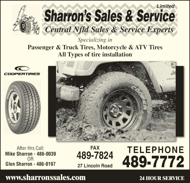Sharrons Sales Service Ltd (709-489-7772) - Display Ad - Limited Central Nfld Sales & Service Experts Sharron's Sales & Service Glen Sharron - 486-0197 24 HOUR SERVICEwww.sharronssales.com  Specializing in Passenger & Truck Tires, Motorcycle & ATV Tires All Types of tire installation 27 Lincoln Road FAX 489-7824 TELEPHONE489-7772 After Hrs Call: Mike Sharron - 486-0039 OR