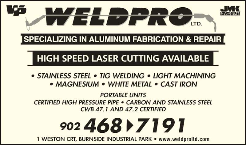 Weld-Pro Ltd (902-468-7191) - Display Ad - CWB 47.1 AND 47.2 CERTIFIED 468 7191902 1 WESTON CRT, BURNSIDE INDUSTRIAL PARK • www.weldproltd.com LTD. HIGH SPEED LASER CUTTING AVAILABLE • STAINLESS STEEL • TIG WELDING • LIGHT MACHINING • MAGNESIUM • WHITE METAL • CAST IRON PORTABLE UNITS CERTIFIED HIGH PRESSURE PIPE • CARBON AND STAINLESS STEEL