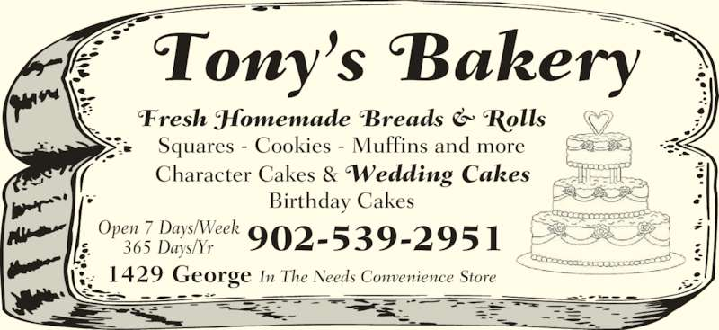 Tony's Bakery (902-539-2951) - Display Ad - Fresh Homemade Breads & Rolls Squares - Cookies - Muffins and more Character Cakes & Wedding Cakes Birthday Cakes Tony's Bakery 1429 George In The Needs Convenience Store 902-539-2951Open 7 Days/Week365 Days/Yr