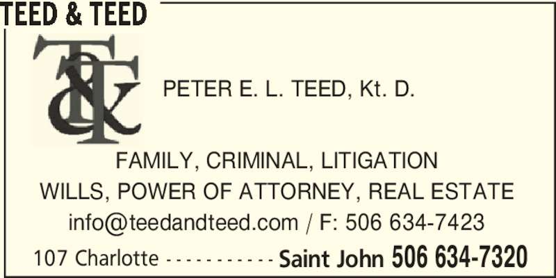 Teed & Teed (5066347320) - Display Ad - 107 Charlotte - - - - - - - - - - - Saint John 506 634-7320 TEED & TEED FAMILY, CRIMINAL, LITIGATION WILLS, POWER OF ATTORNEY, REAL ESTATE PETER E. L. TEED, Kt. D.