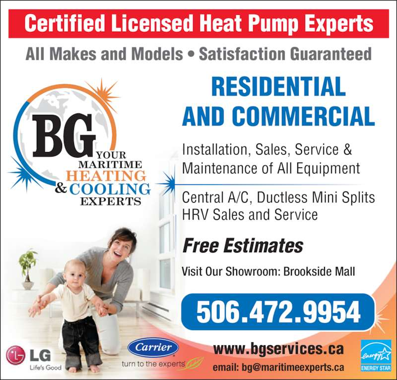 BG Services (506-472-9954) - Display Ad - Certified Licensed Heat Pump Experts All Makes and Models • Satisfaction Guaranteed RESIDENTIAL AND COMMERCIAL 506.472.9954 www.bgservices.ca Installation, Sales, Service & Maintenance of All Equipment Central A/C, Ductless Mini Splits HRV Sales and Service Visit Our Showroom: Brookside Mall Free Estimates ENERGY STAR