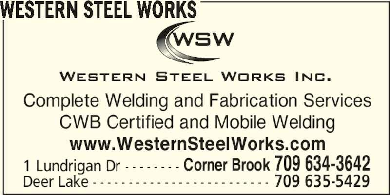 Western Steel Works (709-634-3642) - Display Ad - WESTERN STEEL WORKS Complete Welding and Fabrication Services CWB Certified and Mobile Welding www.WesternSteelWorks.com 1 Lundrigan Dr - - - - - - - - Corner Brook 709 634-3642 Deer Lake - - - - - - - - - - - - - - - - - - - - - - - - - 709 635-5429