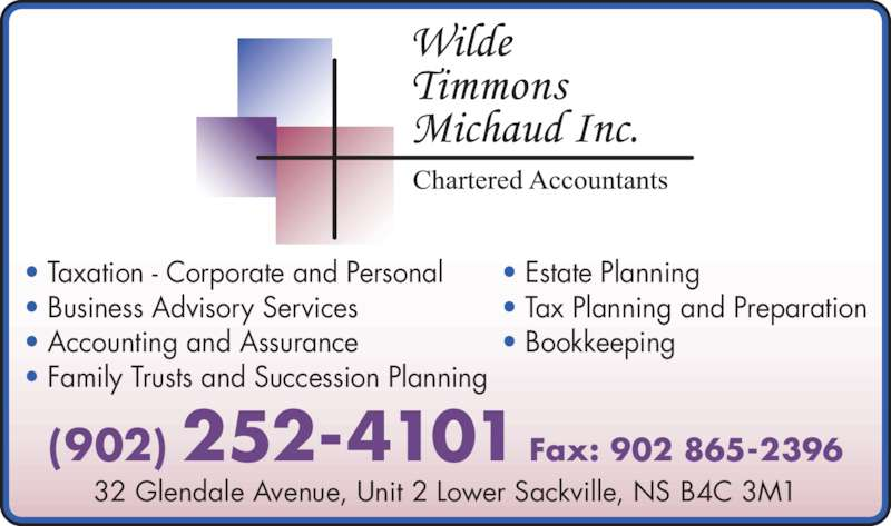 Wilde Timmons Michaud (902-252-4101) - Display Ad - • Taxation - Corporate and Personal • Business Advisory Services • Accounting and Assurance • Family Trusts and Succession Planning • Estate Planning • Tax Planning and Preparation • Bookkeeping 32 Glendale Avenue, Unit 2 Lower Sackville, NS B4C 3M1 (902) 252-4101 Fax: 902 865-2396