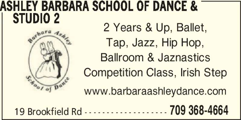 Ashley Barbara School Of Dance & Studio 2 (709-368-4664) - Display Ad - 709 368-4664 ASHLEY BARBARA SCHOOL OF DANCE &      STUDIO 2 2 Years & Up, Ballet, Tap, Jazz, Hip Hop, Ballroom & Jaznastics Competition Class, Irish Step www.barbaraashleydance.com 19 Brookfield Rd - - - - - - - - - - - - - - - - - - -