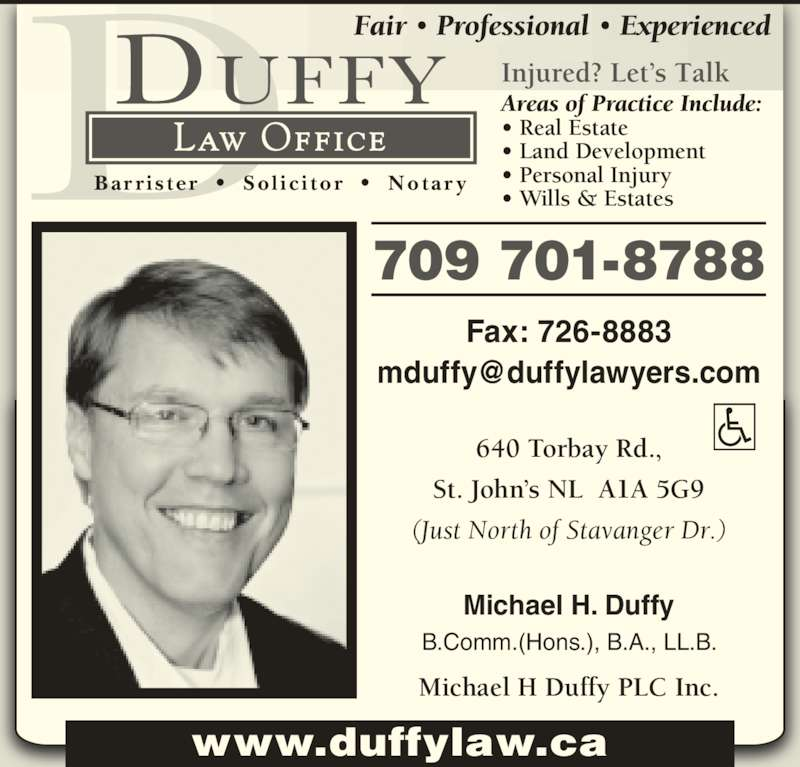 Michael H Duffy Plc Inc (7097265298) - Display Ad - 640 Torbay Rd., St. John's NL  A1A 5G9 (Just North of Stavanger Dr.) Michael H Duffy PLC Inc. Fax: 726-8883 709 701-8788 www.duffylaw.ca Michael H. Duffy B.Comm.(Hons.), B.A., LL.B. Fair • Professional • Experienced Injured? Let's Talk Areas of Practice Include: • Real Estate • Land Development • Personal Injury • Wills & Estates Law Office Bar r i s te r   •   So l i c i tor   •   Notar y