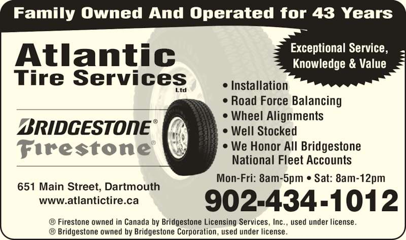 Atlantic Tire Services Ltd (9024341012) - Display Ad - Atlantic Tire Services Ltd Family Owned And Operated for 43 Years • Installation • Road Force Balancing • Wheel Alignments • Well Stocked • We Honor All Bridgestone    National Fleet Accounts Mon-Fri: 8am-5pm • Sat: 8am-12pm 902-434-1012 651 Main Street, Dartmouth www.atlantictire.ca Exceptional Service, Knowledge & Value ® Firestone owned in Canada by Bridgestone Licensing Services, Inc., used under license. ® Bridgestone owned by Bridgestone Corporation, used under license.