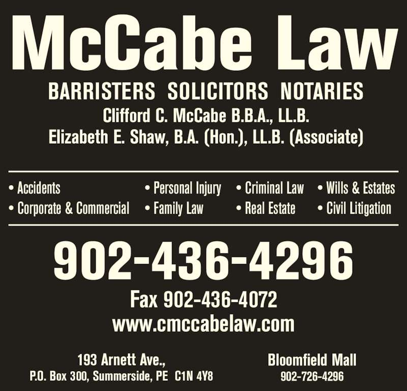 MCCABE LAW (9024364296) - Display Ad - Clifford C. McCabe B.B.A., LL.B. Elizabeth E. Shaw, B.A. (Hon.), LL.B. (Associate) 193 Arnett Ave., P.O. Box 300, Summerside, PE  C1N 4Y8 Bloomfield Mall 902-726-4296 902-436-4296 Fax 902-436-4072 • Wills & Estates • Civil Litigation • Accidents • Corporate & Commercial • Personal Injury • Family Law • Criminal Law • Real Estate www.cmccabelaw.com McCabe Law BARRISTERS  SOLICITORS  NOTARIES
