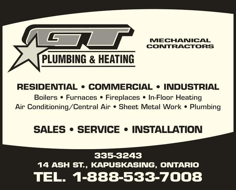 G T Plumbing & Heating (705-335-3243) - Display Ad - SALES ? SERVICE ? INSTALLATION PLUMBING & HEATING MECHANICAL CONTRACTORS RESIDENTIAL ? COMMERCIAL ? INDUSTRIAL Boilers ? Furnaces ? Fireplaces ? In-Floor Heating Air Conditioning/Central Air ? Sheet Metal Work ? Plumbing TEL. 1-888-533-7008 335-3243 14 ASH ST., KAPUSKASING, ONTARIO