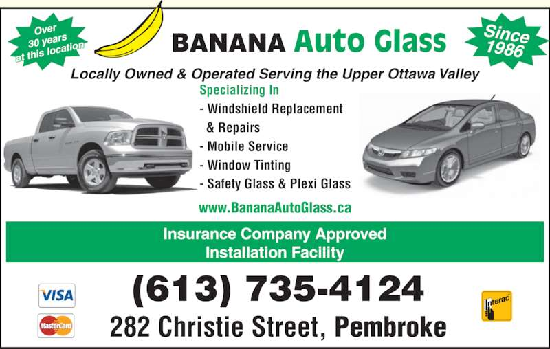 Banana Auto Glass (613-735-4124) - Display Ad - Insurance Company Approved   & Repairs - Mobile Service - Window Tinting - Safety Glass & Plexi Glass BANANA Auto Glass Locally Owned & Operated Serving the Upper Ottawa Valley Installation Facility www.BananaAutoGlass.ca Over 30 years at this lo cation Since1986 (613) 735-4124 282 Christie Street, Pembroke Specializing In - Windshield Replacement