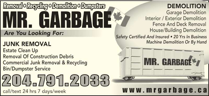Mr Garbage (204-791-2033) - Display Ad - MR. GARBAGE JUNK REMOVAL Estate Clean Up  Removal Of Construction Debris Removal ? Recycling ? Demolition ? Dumpsters  Commercial Junk Removal & Recycling Bin/Dumpster Service w w w . m r g a r b a g e . c acall/text 24 hrs 7 days/week 204.791.2033 DEMOLITION Garage Demolition Interior / Exterior Demolition Fence And Deck Removal House/Building DemolitionAre You Looking For: Safety Certified And Insured ? 20 Yrs In Business Machine Demolition Or By Hand