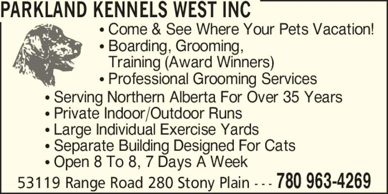 Parkland Kennels West Inc (780-963-4269) - Display Ad - 53119 Range Road 280 Stony Plain - - - 780 963-4269 PARKLAND KENNELS WEST INC ? Come & See Where Your Pets Vacation! ? Boarding, Grooming,   Training (Award Winners) ? Professional Grooming Services ? Serving Northern Alberta For Over 35 Years ? Private Indoor/Outdoor Runs ? Large Individual Exercise Yards ? Separate Building Designed For Cats ? Open 8 To 8, 7 Days A Week 53119 Range Road 280 Stony Plain - - - 780 963-4269 PARKLAND KENNELS WEST INC ? Come & See Where Your Pets Vacation! ? Boarding, Grooming, ? Professional Grooming Services ? Serving Northern Alberta For Over 35 Years ? Private Indoor/Outdoor Runs ? Large Individual Exercise Yards ? Separate Building Designed For Cats ? Open 8 To 8, 7 Days A Week   Training (Award Winners)