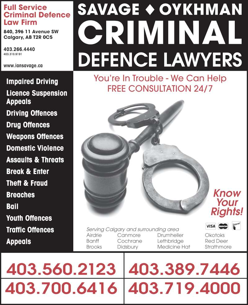 The Impaired Driving Lawyers Defence (4033109191) - Display Ad - Bail Youth Offences Traffic Offences Appeals Full Service Calgary, AB T2R 0C5 403.266.4440 403.310.9191 Weapons Offences Domestic Violence Assaults & Threats SAVAGE ? OYKHMAN CRIMINAL Criminal Defence Law Firm 840, 396 11 Avenue SW DEFENCE LAWYERS 403.560.2123 403.719.4000 403.389.7446 Impaired Driving Licence Suspension Driving Offences Drug Offences Break & Enter Theft & Fraud Appeals Breaches Your Rights! Serving Calgary and surrounding area Airdrie Canmore Drumheller Okotoks Banff Cochrane Lethbridge Red Deer Brooks Didsbury Medicine Hat Strathmore You?re In Trouble - We Can Help FREE CONSULTATION 24/7 Know www.iansavage.ca 403.700.6416
