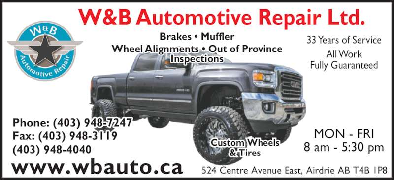 W & B Automotive Repair Ltd (403-948-7247) - Display Ad - Brakes ? Muffler Wheel Alignments ? Out of Province Inspections Phone: (403) 948-7247 Fax: (403) 948-3119 (403) 948-4040 524 Centre Avenue East, Airdrie AB T4B 1P8 MON - FRI 8 am - 5:30 pm 33 Years of Service All Work Fully Guaranteed www.wbauto.ca Custom Wheels & Tires W&B Automotive Repair Ltd.