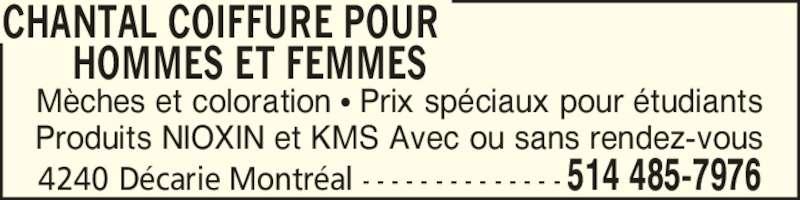 Chantal Coiffure Pour Hommes et Femmes (5144857976) - Annonce illustrée======= - Produits NIOXIN et KMS Avec ou sans rendez-vous CHANTAL COIFFURE POUR        HOMMES ET FEMMES 4240 D?carie Montr?al - - - - - - - - - - - - - - 514 485-7976 M?ches et coloration ? Prix sp?ciaux pour ?tudiants