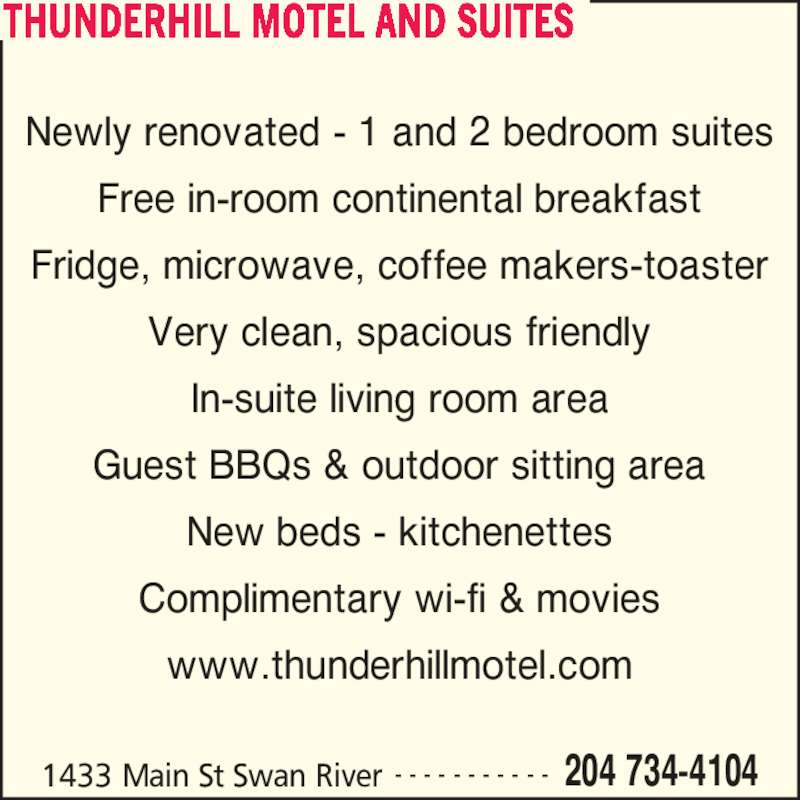 Thunderhill Motel (204-734-4104) - Display Ad - THUNDERHILL MOTEL AND SUITES 1433 Main St Swan River 204 734-4104- - - - - - - - - - - Newly renovated - 1 and 2 bedroom suites Free in-room continental breakfast Fridge, microwave, coffee makers-toaster Very clean, spacious friendly In-suite living room area Guest BBQs & outdoor sitting area New beds - kitchenettes Complimentary wi-fi & movies www.thunderhillmotel.com