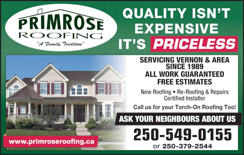 Primrose Roofing Ltd (2505490155) - Display Ad - QUALITY ISN?T EXPENSIVE IT?S PRICELESS SERVICING VERNON & AREA SINCE 1989 ALL WORK GUARANTEED FREE ESTIMATES New Roofing ? Re-Roofing & Repairs Certified Installer www.primroseroofing.ca 250-549-0155 Call us for your Torch-On Roofing Too! ASK YOUR NEIGHBOURS ABOUT US or 250-379-2544