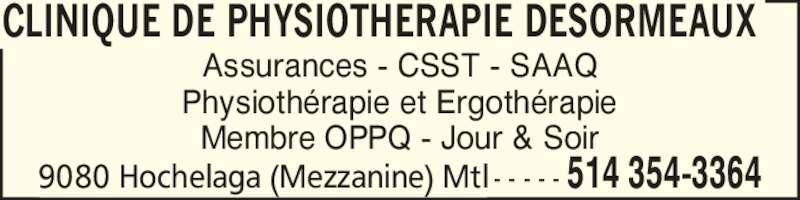 Clinique de physiotherapie Desormeaux (514-354-3364) - Annonce illustrée======= - Assurances - CSST - SAAQ Physioth?rapie et Ergoth?rapie Membre OPPQ - Jour & Soir CLINIQUE DE PHYSIOTHERAPIE DESORMEAUX 9080 Hochelaga (Mezzanine) Mtl - - - - - 514 354-3364