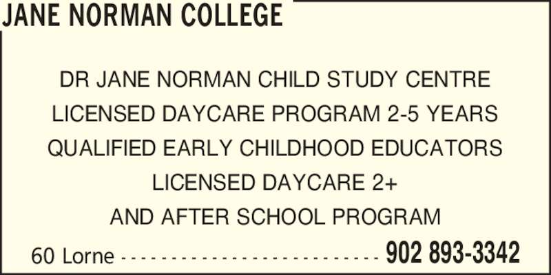 Jane Norman College (902-893-3342) - Display Ad - 60 Lorne - - - - - - - - - - - - - - - - - - - - - - - - - - 902 893-3342 DR JANE NORMAN CHILD STUDY CENTRE LICENSED DAYCARE PROGRAM 2-5 YEARS QUALIFIED EARLY CHILDHOOD EDUCATORS LICENSED DAYCARE 2+ AND AFTER SCHOOL PROGRAM JANE NORMAN COLLEGE
